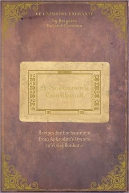 A Sorcerer's Cookbook: Recipes for Enchantment from Aphrodite's Oysters to Violet Bonbons