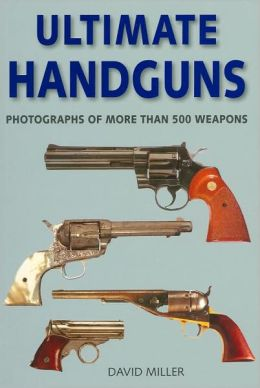 Ultimate Handguns: Photographs of More than 500 Weapons