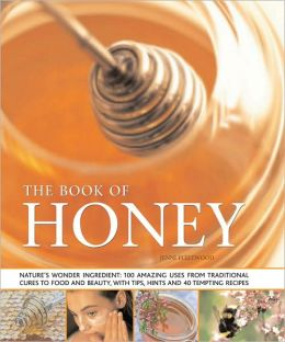 The Book of Honey: Nature's Wonder Ingredient: 100 Amazing Uses from Traditional Cures to food and Beauty, with Tips, Hints and 40 Tempting Recipes