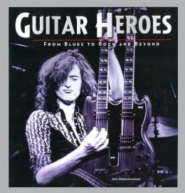 Guitar Heroes: From Blues to Rock and Beyond (Metro Books Edition Series)