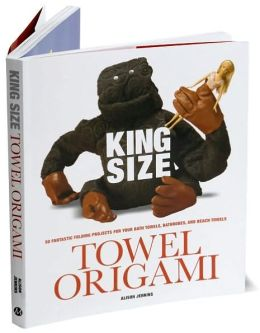 King Size Towel Origami: 50 Fantastic Folding Projects For Your Bath Towels, Beach Towels, Bathrobes and Flannels