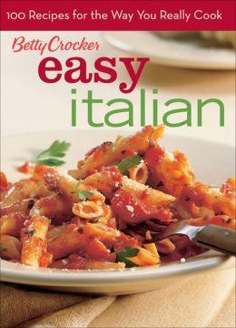 Easy Italian (Betty Crocker): 100 Recipes for the Way You Really Cook
