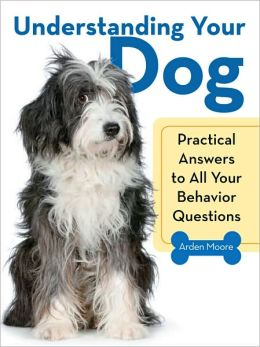 Understanding Your Dog: Practical Answers to All Your Behavior Questions