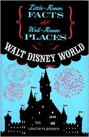 Walt Disney World Little Known Facts About Well Known Places series Laurie Flannery