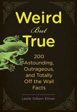 Weird But True: 200 Astounding, Outrageous, and Totally Off the Wall Facts