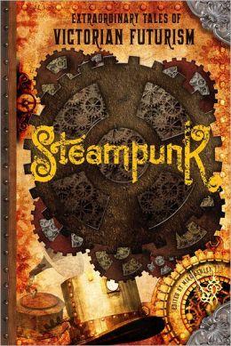 Steampunk: Extraordinary Tales of Victorian Futurism