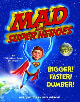 MAD About Super Heroes, Version 2.5: Bigger! Faster! Dumber!