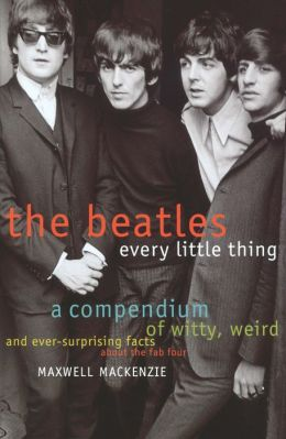 The Beatles: Every Little Thing: A Compendium of Witty, Weird and Ever-Surprising Facts About the Fab Four