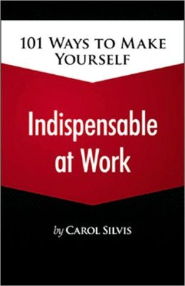 101 Ways to Make Yourself Indispensable at Work