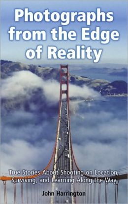 Photographs from the Edge of Reality: True Stories About Shooting on Location, Surviving, and Learning Along the Way