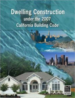 Dwelling Construction Under the 2007 California Building Code, Revised Edition: Revised Edition