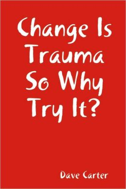Change Is Trauma So Why Try It?
