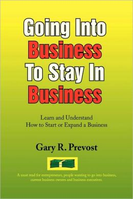 Going into Business to Stay in Business: Learn and Understand How to Start or Expand a Business