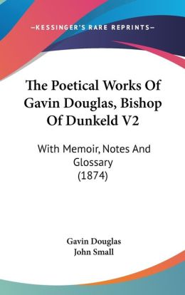 The Poetical Works of Gavin Douglas, Bishop of Dunkeld V2: With Memoir, Notes and Glossary (1874)