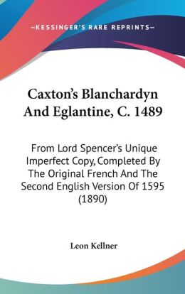 Caxton's Blanchardyn and Eglantine, C 1489: From Lord Spencer's Unique Imperfect Copy, Completed by the Original French and the Second English Versio