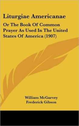 Liturgiae Americanae: Or the Book of Common Prayer As Used in the United States of America (1907)