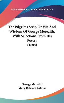 The Pilgrims Scrip or Wit and Wisdom of George Meredith, with Selections from His Poetry