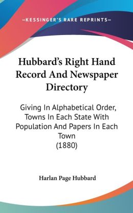 Hubbard's Right Hand Record and Newspaper Directory: Giving in Alphabetical Order, Towns in Each State with Population and Papers in Each Town (1880)