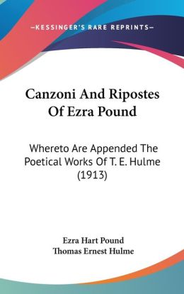 Canzoni and Ripostes of Ezra Pound: Whereto Are Appended the Poetical Works of T. E. Hulme (1913)