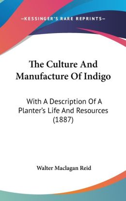 The Culture and Manufacture of Indigo: With A Description of A Planter's Life and Resources (1887)