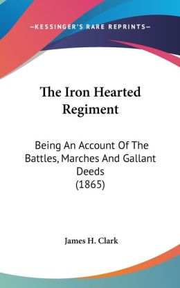 The Iron Hearted Regiment: Being an Account of the Battles, Marches and Gallant Deeds (1865)