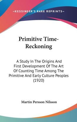 Primitive Time-Reckoning: A Study in the Origins and First Development of the Art of Counting Time among the Primitive and Early Culture Peoples (1920
