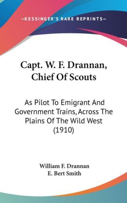 Capt W F Drannan, Chief of Scouts: As Pilot to Emigrant and Government Trains, Across the Plains of the Wild West (1910)
