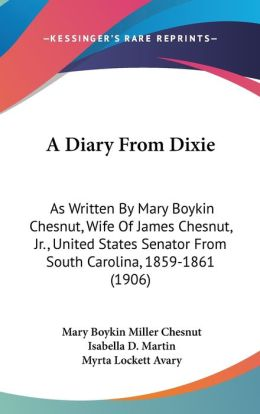 A Diary from Dixie: As Written by Mary Boykin Chesnut, Wife of James Chesnut, Jr. , United States Senator from South Carolina, 1859-1861 (1906)