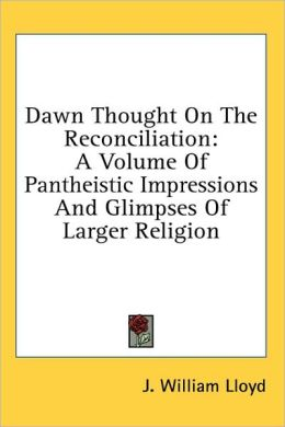 Dawn Thought on the Reconciliation: A Volume of Pantheistic Impressions and Glimpses of Larger Religion