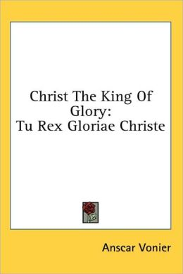 Christ the King of Glory: Tu Rex Gloriae Christe