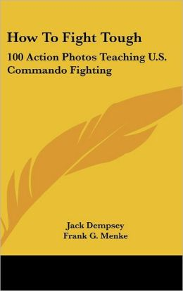 How to Fight Tough: 100 Action Photos Teaching U. S. Commando Fighting