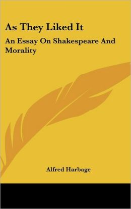 As They Liked It: An Essay on Shakespeare and Morality