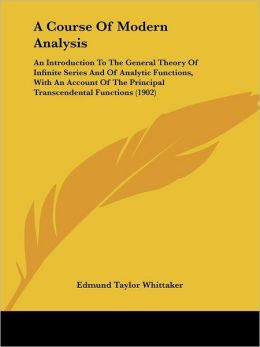 A Course of Modern Analysis: An Introduction to the General Theory of Infinite Series and of Analytic Functions, with an Account of the Principal T