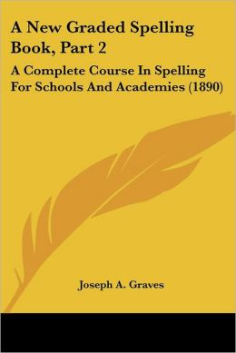 A New Graded Spelling Book, Part 2: A Complete Course in Spelling for Schools and Academies (1890)