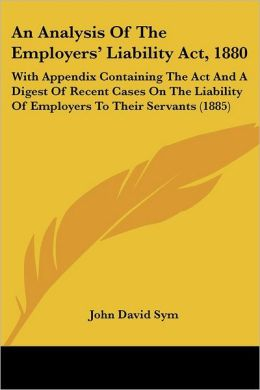 An Analysis of the Employers' Liability ACT, 1880: With Appendix Containing the ACT and a Digest of Recent Cases on the Liability of Employers to The