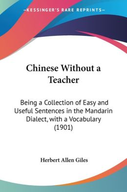 Chinese Without a Teacher: Being a Collection of Easy and Useful Sentences in the Mandarin Dialect, with a Vocabulary (1901)