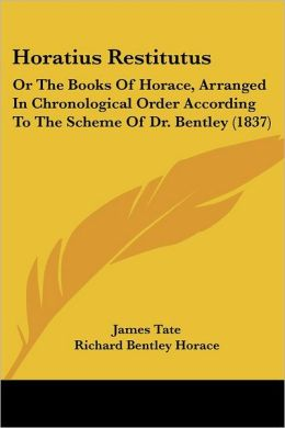 Horatius Restitutus: Or the Books of Horace, Arranged in Chronological Order According to the Scheme of Dr. Bentley (1837)