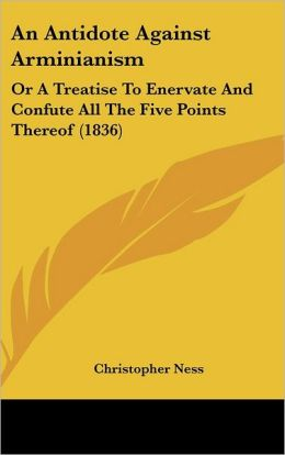An Antidote Against Arminianism: Or a Treatise to Enervate and Confute All the Five Points Thereof (1836)