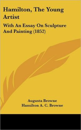 Hamilton, the Young Artist: With an Essay on Sculpture and Painting (1852)