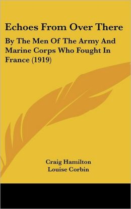 Echoes from Over There: By the Men of the Army and Marine Corps Who Fought in France (1919)