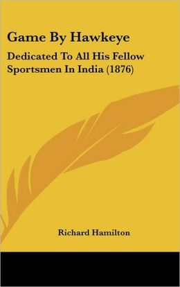 Game by Hawkeye: Dedicated to All His Fellow Sportsmen in India (1876)