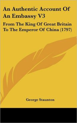 An Authentic Account of an Embassy V3: From the King of Great Britain to the Emperor of China (1797)