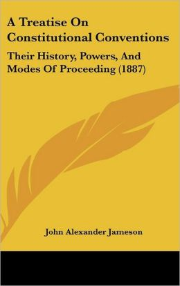 A Treatise on Constitutional Conventions: Their History, Powers, and Modes of Proceeding (1887)