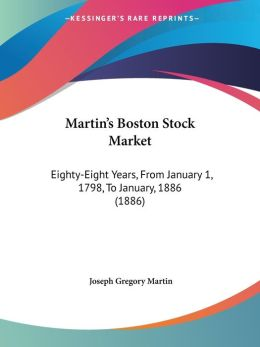 Martin's Boston Stock Market: Eighty-Eight Years, from January 1, 1798, to January, 1886 (1886)