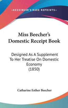 Miss Beecher's Domestic Receipt-Book: Designed as a Supplement to Her Treatise on Domestic Economy