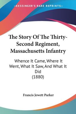 The Story of the Thirty-Second Regiment, Massachusetts Infantry: Whence It Came, Where It Went, What It Saw, and What It Did (1880)