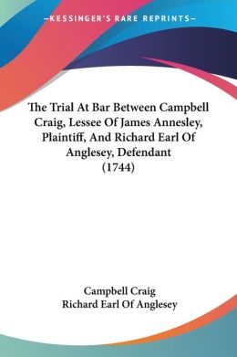 The Trial at Bar Between Campbell Craig, Lessee of James Annesley, Plaintiff, and Richard Earl of Anglesey, Defendant
