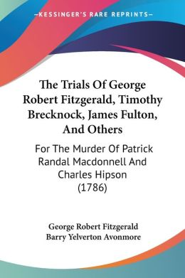 The Trials of George Robert Fitzgerald, Timothy Brecknock, James Fulton, and Others: For the Murder of Patrick Randal Macdonnell and Charles Hipson (1
