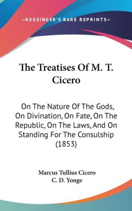 The Treatises of M. T. Cicero: On the Nature of the Gods, on Divination, on Fate, on the Republic, on the Laws, and on Standing for the Consulship (1