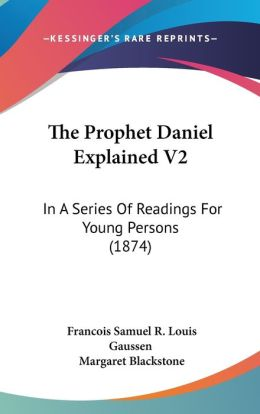 The Prophet Daniel Explained V2: In a Series of Readings for Young Persons (1874)